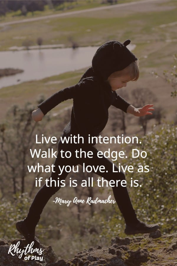 Live with intention. Walk to the edge. Do what you love. Live as if this is all there is.
