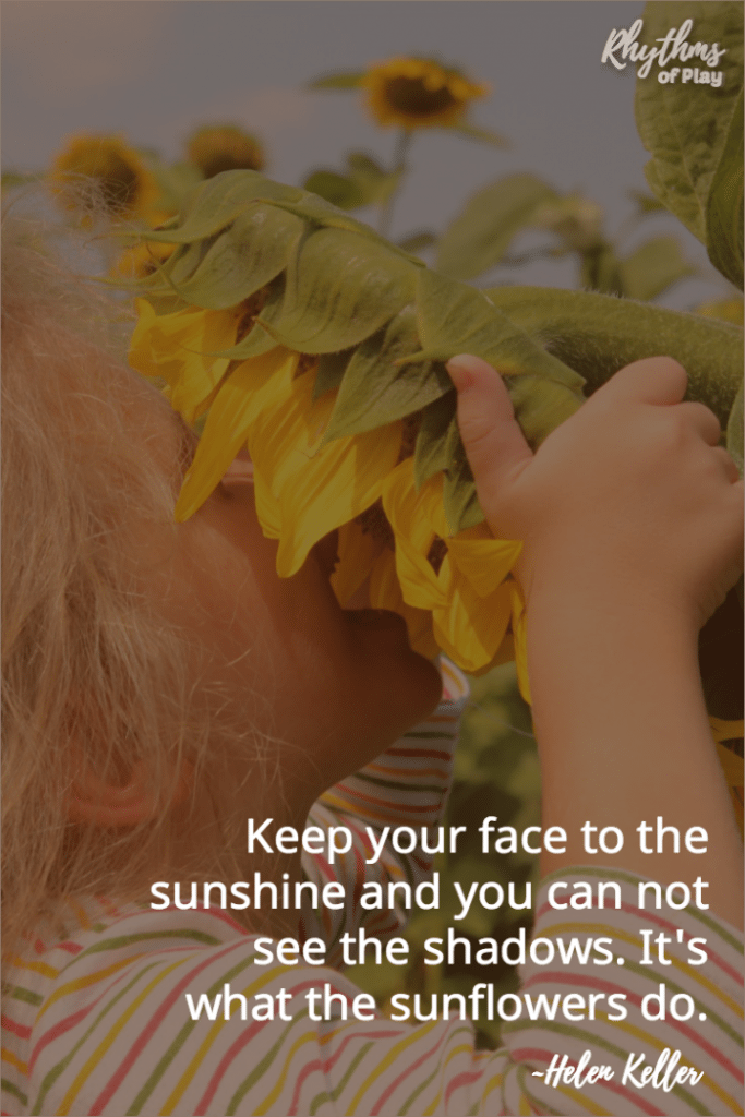 Keep your face to the sunshine and you can not see the shadows. It's what sunflowers do. ~Helen Keller