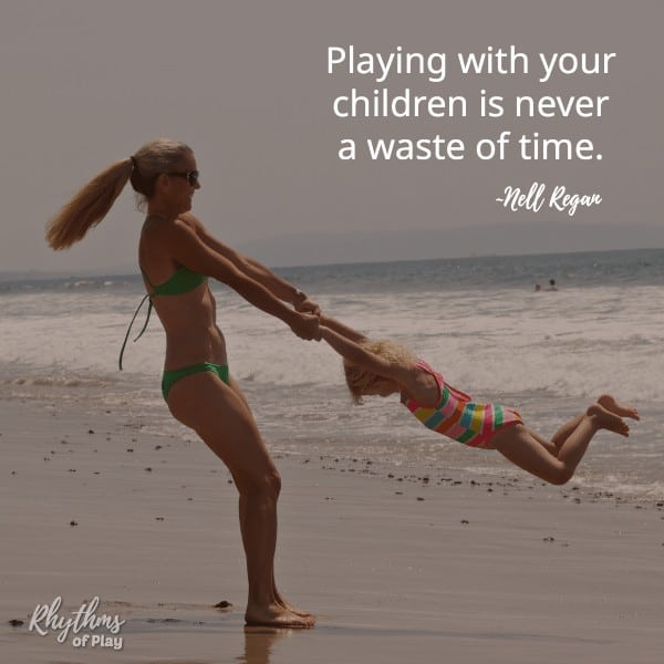 Playing with your children is never a waste of time. -Nell Regan founder of Rhythms of Play