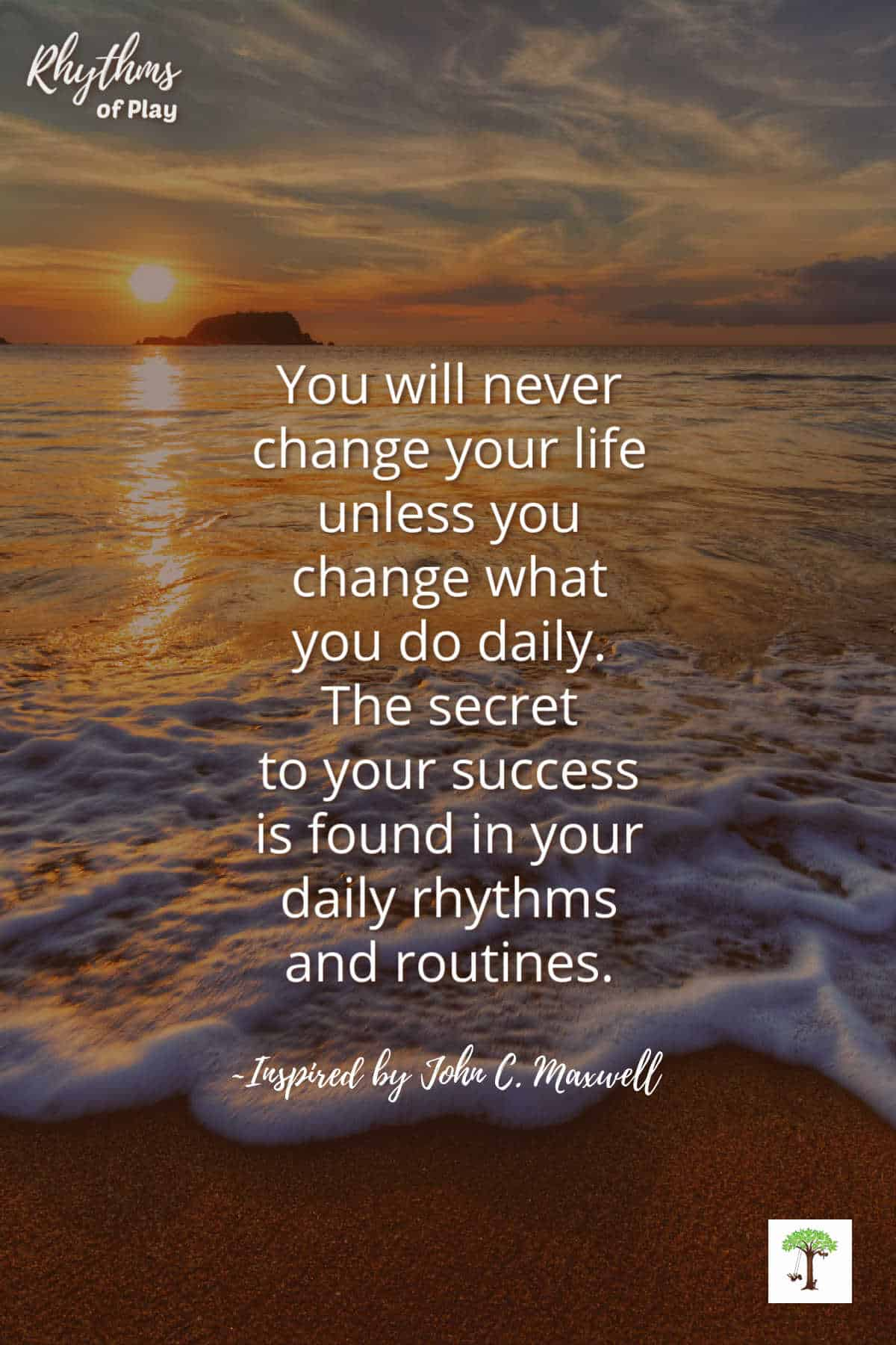 """""""You'll never change your life until you change something you do daily. The secret of your success is found in your daily rhythms and routines."""" by ~Inspired by John C. Maxwell (words changed slightly from original quote by Nell Regan)"""